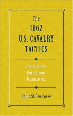 The 1862 U.S. Cavalry Tactics: Instructions, Formations, Manuevers 9780811701143