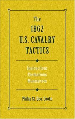 The 1862 U.S. Cavalry Tactics: Instructions, Formations, Manuevers 9780811701143