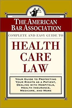 The ABA Complete and Easy Guide to Health Care Law: Your Guide to Protecting Your Rights as a Patient, Dealing with Hospitals, Health Insurance, Medic 9780812927351