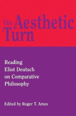 The Aesthetic Turn: Reading Eliot Deutsch on Comparative Philosophy 9780812694055