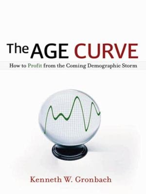 The Age Curve: How to Profit from the Coming Demographic Storm 9780814401811