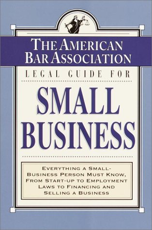 The American Bar Association Legal Guide for Small Business: Everything a Small-Business Person Must Know, from Start-Up to Employment Laws to Financi 9780812930153