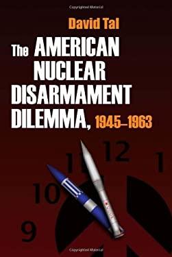 The American Nuclear Disarmament Dilemma, 1945-1963 9780815631668