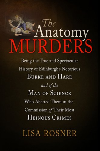 The Anatomy Murders: Being the True and Spectacular History of Edinburgh's Notorious Burke and Hare and of the Man of Science Who Abetted T