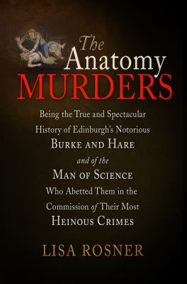 The Anatomy Murders: Being the True and Spectacular History of Edinburgh's Notorious Burke and Hare and of the Man of Science Who Abetted T 9780812221763