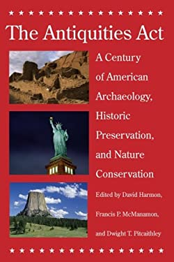 The Antiquities Act: A Century of American Archaeology, Historic Preservation, and Nature Conservation 9780816525607