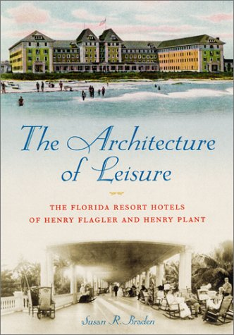 The Architecture of Leisure: The Florida Resort Hotels of Henry Flagler and Henry Plant 9780813025568