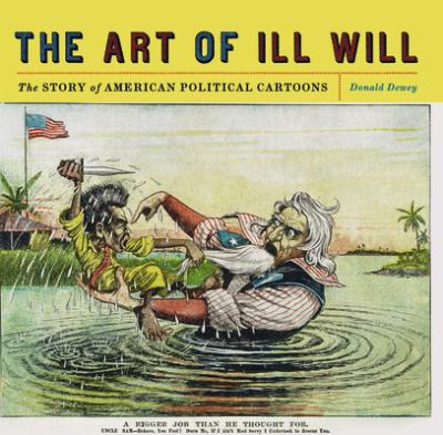 The Art of Ill Will: The Story of American Political Cartoons 9780814719855
