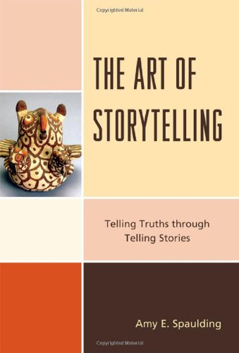 The Art of Storytelling: Telling Truths Through Telling Stories 9780810877764