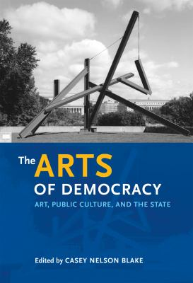 The Arts of Democracy: Art, Public Culture, and the State 9780812220018