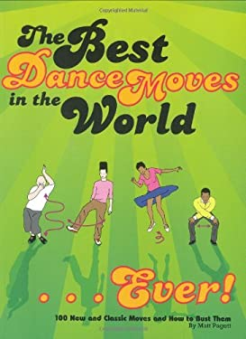 The Best Dance Moves in the World... Ever!: 100 New and Classic Moves and How to Bust Them 9780811863032