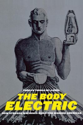 The Body Electric: How Strange Machines Built the Modern American 9780814719831
