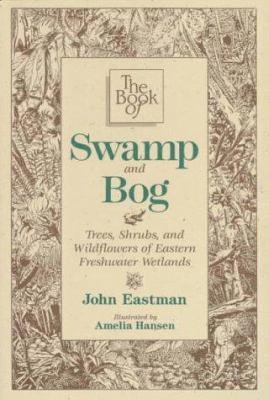 The Book of Swamp & Bog: Trees, Shrubs, and Wildflowers of Eastern Freshwater Wetlands 9780811725187