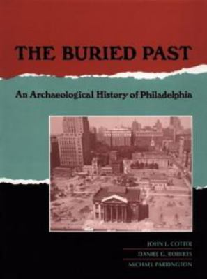 The Buried Past: An Archaeological History of Philadelphia 9780812231427