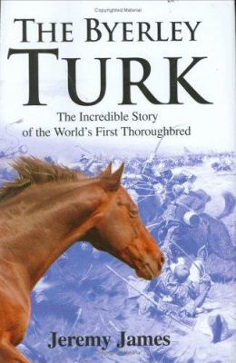 The Byerley Turk: The Incredible Story of the World's First Thoroughbred 9780811701556