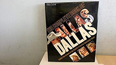 The Complete Book of Dallas: Behind the Scenes at the World's Favorite Television Program