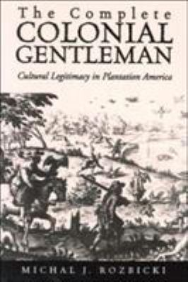 The Complete Colonial Gentleman: Cultural Legitimacy in Plantation America 9780813922362