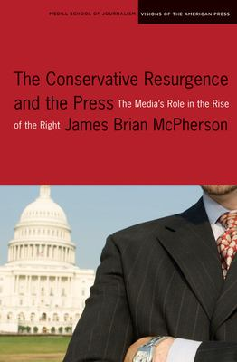 The Conservative Resurgence and the Press: The Media's Role in the Rise of the Right 9780810123328