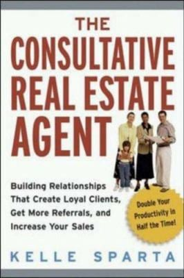 The Consultative Real Estate Agent: Building Relationships That Create Loyal Clients, Get More Referrals, and Increase Your Sales 9780814473214