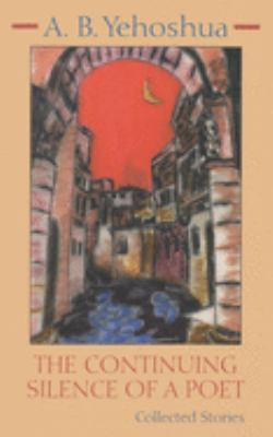 The Continuing Silence of a Poet: Collected Stories - Yehoshua, Abraham B.