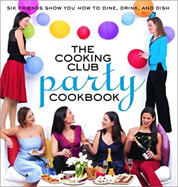 The Cooking Club Party Cookbook: Six Friends Show You How to Dine, Drink, and Dish 9780812968750