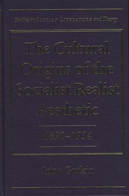 The Cultural Origins of the Socialist Realist Aesthetic: 1890-1934 9780810115453