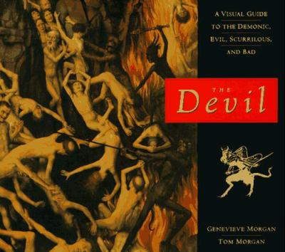 The Devil: A Visual Guide to the Demonic, Evil, Scurrilous, and Bad 9780811811767