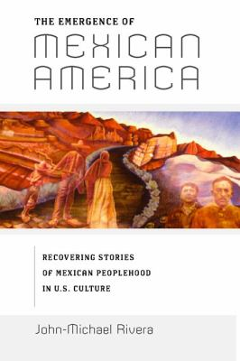 The Emergence of Mexican America: Recovering Stories of Mexican Peoplehood in U.S. Culture 9780814775585