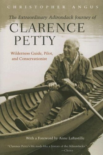 The Extraordinary Adirondack Journey of Clarence Petty: Wilderness Guide, Pilot, and Conservationist 9780815608707