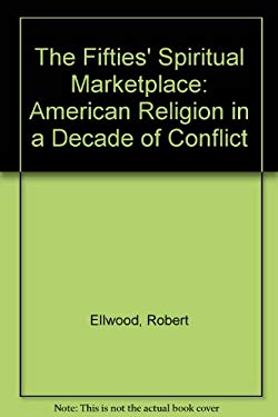The Fifties Spiritual Marketplace: American Religion in a Decade of Conflict 9780813523453