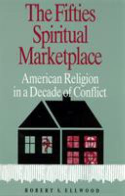 The Fifties Spiritual Marketplace: American Religion in a Decade of Conflict 9780813523460