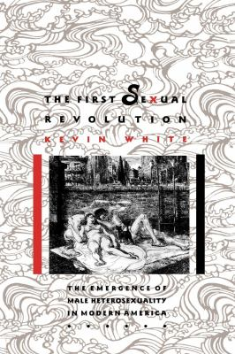 The First Sexual Revolution: The Emergence of Male Heterosexuality in Modern America