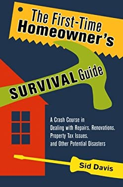The First-Time Homeowner's Survival Guide: A Crash Course in Dealing with Repairs, Renovations, Property Tax Issues, and Other Potential Disasters 9780814473726