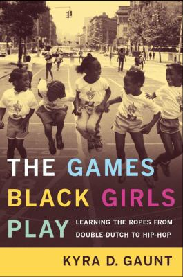 The Games Black Girls Play: Learning the Ropes from Double-Dutch to Hip-Hop 9780814731208