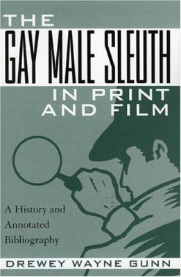 The Gay Male Sleuth in Print and Film: A History and Annotated Bibliography 9780810856813