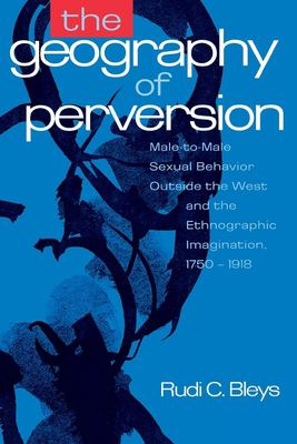 The Geography of Perversion: Male-To-Male Sexual Behavior Outside the West and the Ethnographic Imagination, 1750-1918 9780814712627