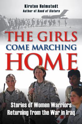 The Girls Come Marching Home: The Saga of Women Warriors Returning from the War in Iraq 9780811705165