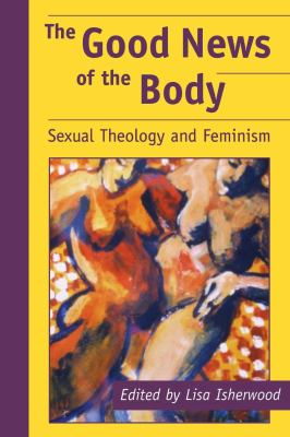 The Good News of the Body: Sexual Theology and Feminism 9780814737682