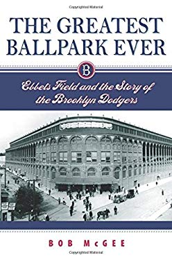 The Greatest Ballpark Ever: Ebbets Field and the Story of the Brooklyn Dodgers 9780813536002