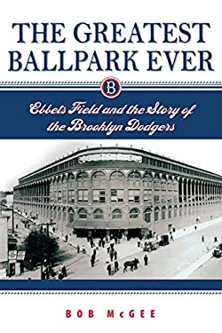 The Greatest Ballpark Ever: Ebbets Field and the Story of the Brooklyn Dodgers 9780813536019