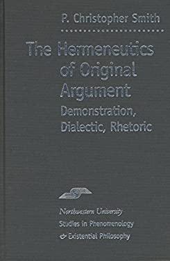 The Hermeneutics of Original Argument: Demonstration, Dialectic, Rhetoric 9780810116078
