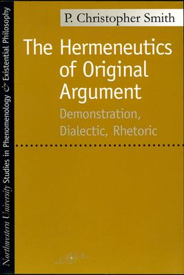 The Hermeneutics of Original Argument: Demonstration, Dialectic, Rhetoric 9780810116085