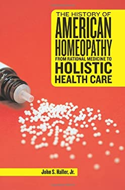 The History of American Homeopathy: From Rational Medicine to Holistic Health Care 9780813545837