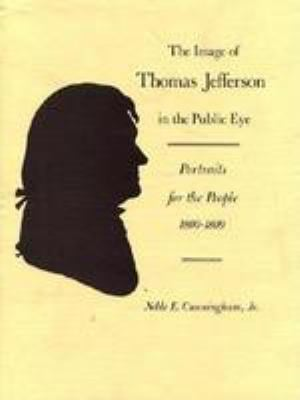 The Image of Thomas Jefferson in the Public Eye: Portraits for the People,1800-1809 9780813908212