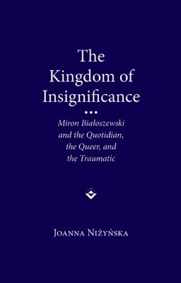 The Kingdom of Insignificance: Miron Bialoszewski and the Quotidian, the Queer, and the Traumatic 9780810128460
