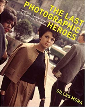 The Last Photographic Heroes: American Photographers of the Sixties and Seventies 9780810993747