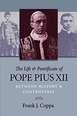 The Life and Pontificate of Pope Pius XII: Between History and Controversy 9780813220161