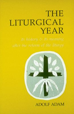Liturgical Year : Its History and Its Meaning after the Reform of the Liturgy