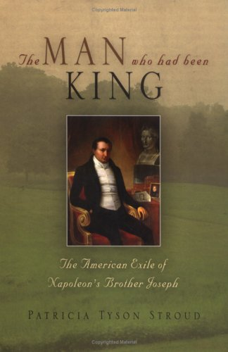 The Man Who Had Been King: The American Exile of Napoleon's Brother Joseph 9780812238723