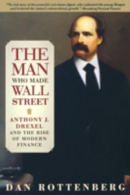 The Man Who Made Wall Street: Anthony J. Drexel and the Rise of Modern Finance 9780812219661